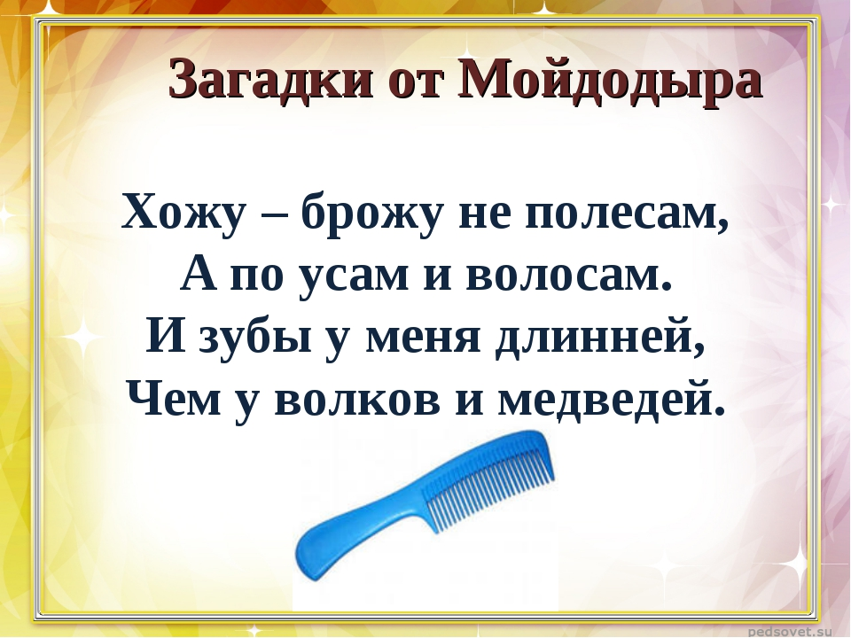 Загадки от Мойдодыра Хожу – брожу не полесам, А по усам и волосам. И зубы у...