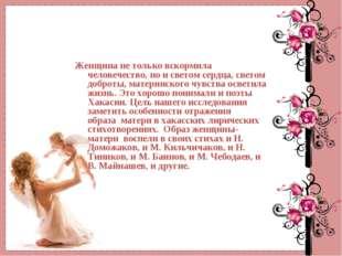 Женщина не только вскормила человечество, но и светом сердца, светом доброты,