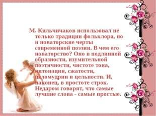 М. Кильчичаков использовал не только традиции фольклора, но и новаторские чер