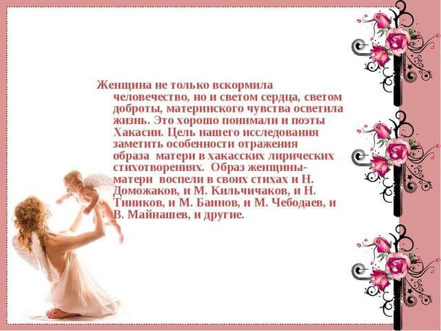 Женщина не только вскормила человечество, но и светом сердца, светом доброты,...