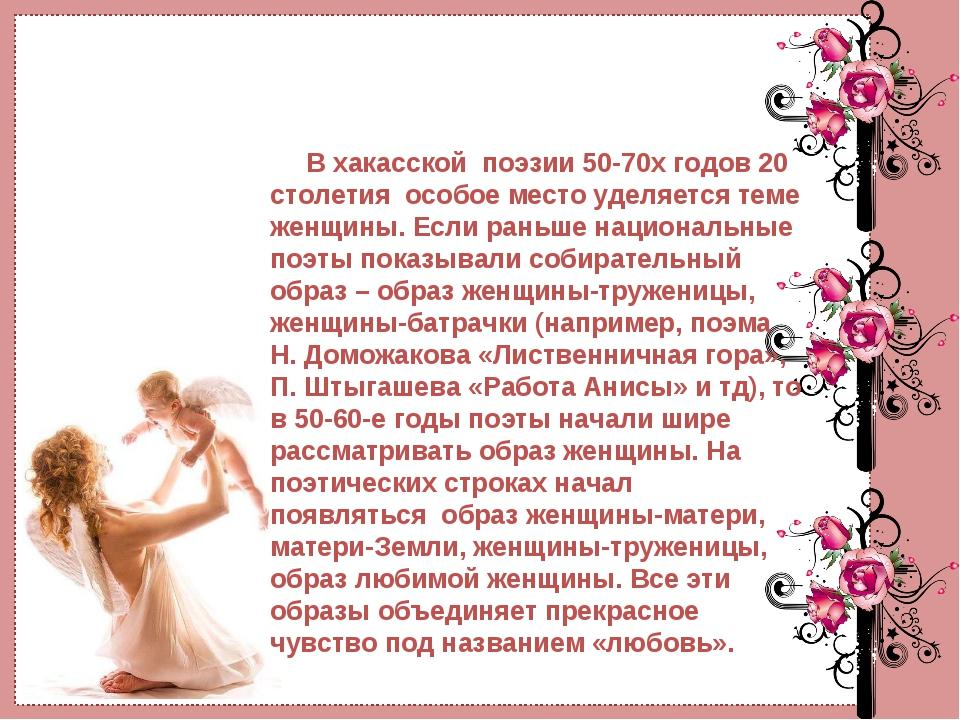 В хакасскойпоэзии 50-70х годов 20 столетияособое место уделяется теме жен...