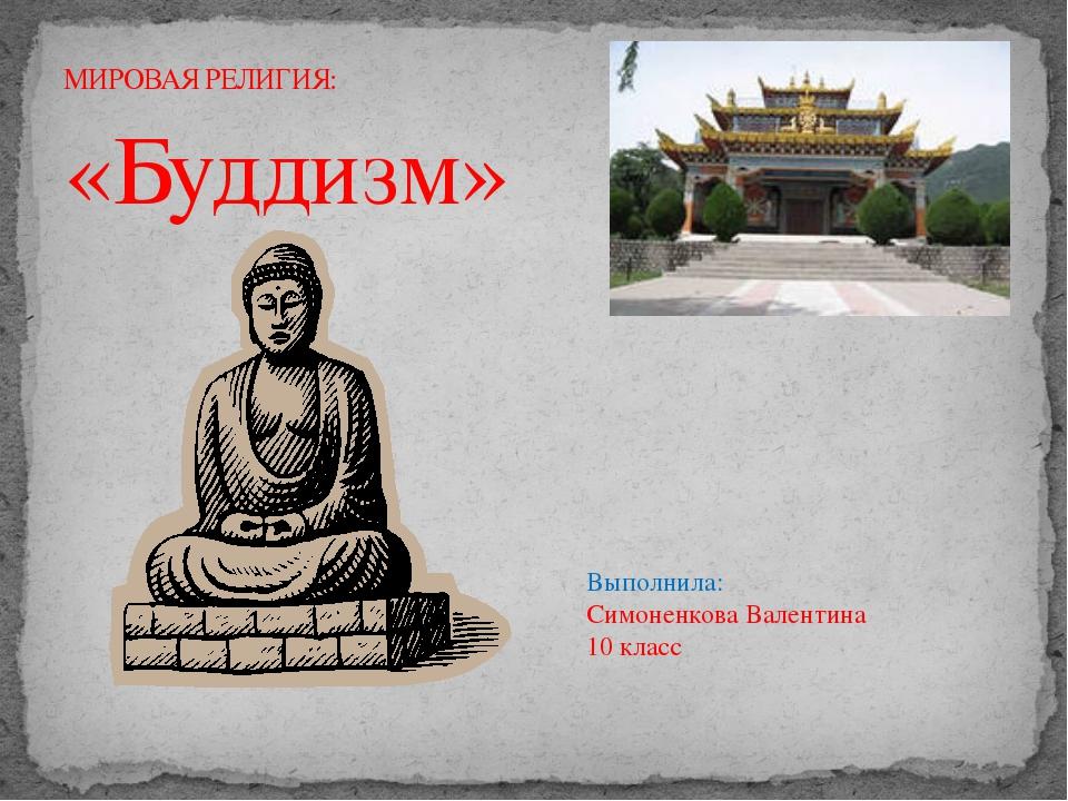 «Буддизм» МИРОВАЯ РЕЛИГИЯ: Выполнила: Симоненкова Валентина 10 класс