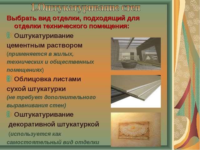 Выбрать вид отделки, подходящий для отделки технического помещения: Оштукатур...