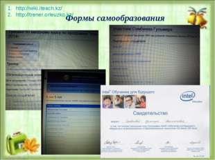 Формы самообразования http://wiki.iteach.kz/ http://trener.orleuzko.kz/