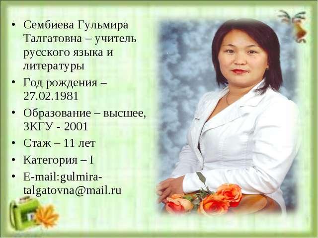 Сембиева Гульмира Талгатовна – учитель русского языка и литературы Год рожден...
