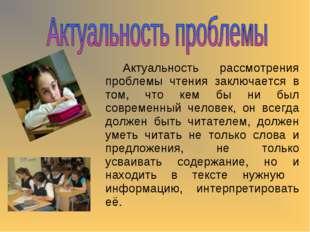Актуальность рассмотрения проблемы чтения заключается в том, что кем бы ни