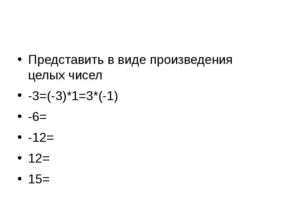 Представить в виде произведения целых чисел -3=(-3)*1=3*(-1) -6=(-6)*1=6*(-1...