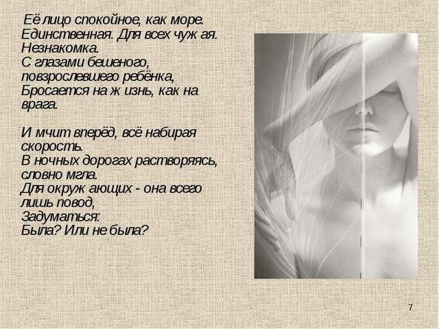 * Её лицо спокойное, как море. Единственная. Для всех чужая. Незнакомка. С гл...