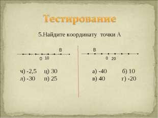 5.Найдите координату точки А ч) -2,5 ц) 30 а) -40 б) 10 л) -30 п) 25 в) 40 г