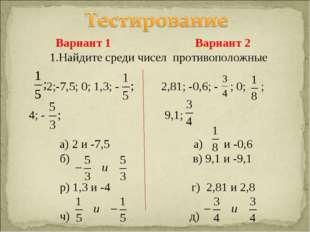 Вариант 1 Вариант 2 1.Найдите среди чисел противоположные 2;-7,5; 0; 1,3; -