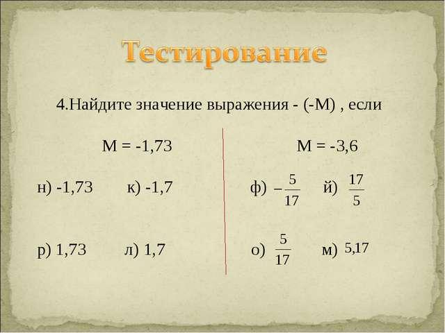 4.Найдите значение выражения - (-М) , если М = -1,73 М = -3,6 н) -1,73 к) -1,...