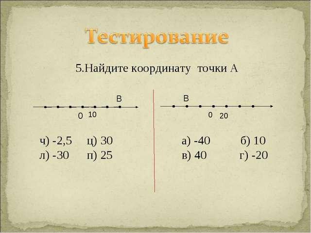 5.Найдите координату точки А ч) -2,5 ц) 30 а) -40 б) 10 л) -30 п) 25 в) 40 г...
