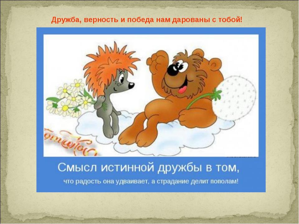 Дружба, верность и победа нам дарованы с тобой!