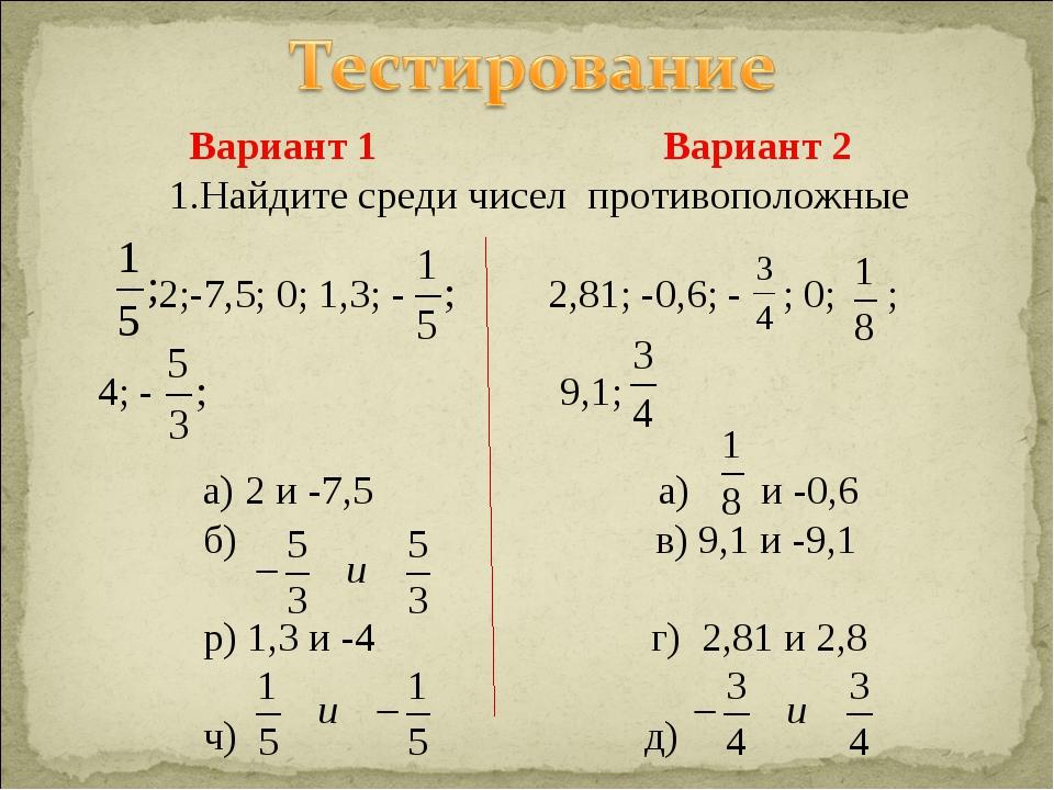 Вариант 1 Вариант 2 1.Найдите среди чисел противоположные 2;-7,5; 0; 1,3; -...