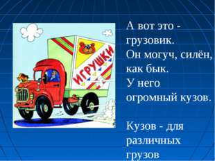А вот это - грузовик. Он могуч, силён, как бык. У него огромный кузов. Кузов