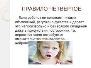 ПРАВИЛО ЧЕТВЕРТОЕ Если ребенок не понимает никаких объяснений, регулярно руга