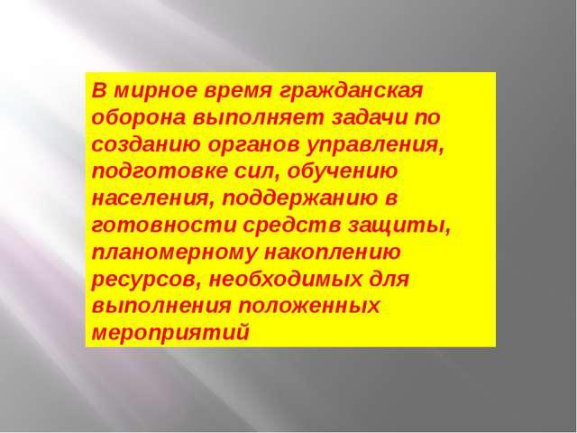 В мирное время гражданская оборона выполняет задачи по созданию органов управ...