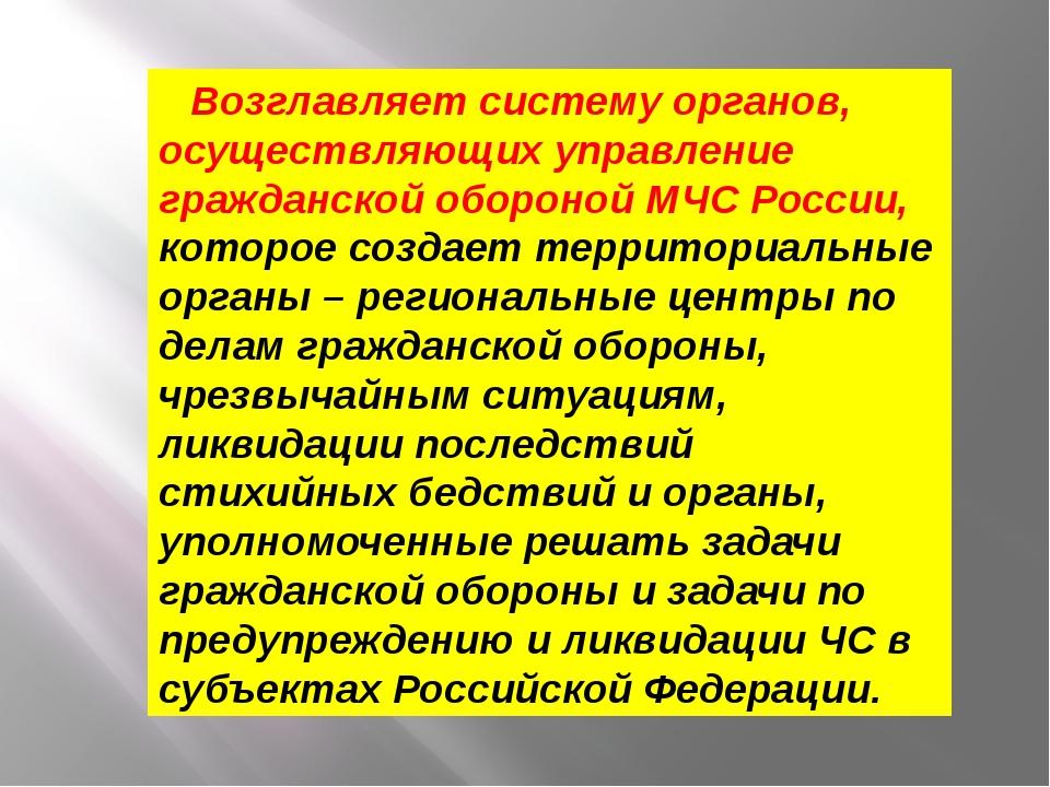 Возглавляет систему органов, осуществляющих управление гражданской обороной М...