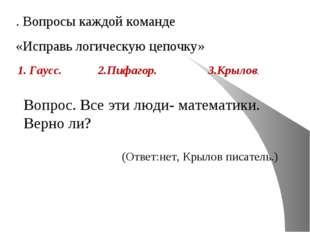 . Вопросы каждой команде «Исправь логическую цепочку» 1. Гаусс. 2.Пифагор. 3.