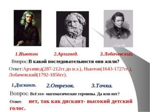 1.Ньютон. 2.Архимед. 3.Лобачевский. Вопрос:В какой последовательности они жил