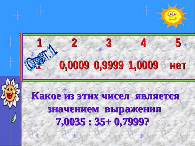 Какое из этих чисел является значением выражения 7,0035 : 35+ 0,7999? 123...