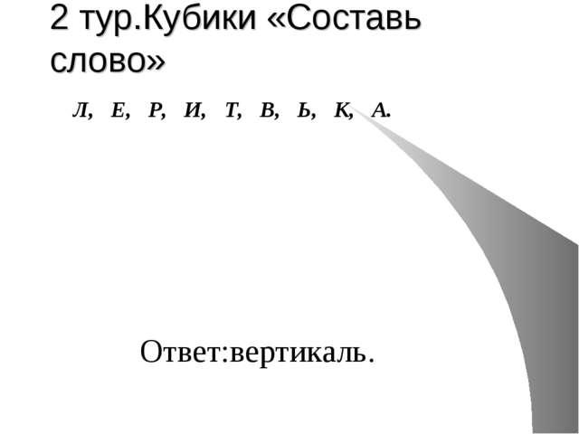 2 тур.Кубики «Составь слово» Л, Е, Р, И, Т, В, Ь, К, А. Ответ:вертикаль.