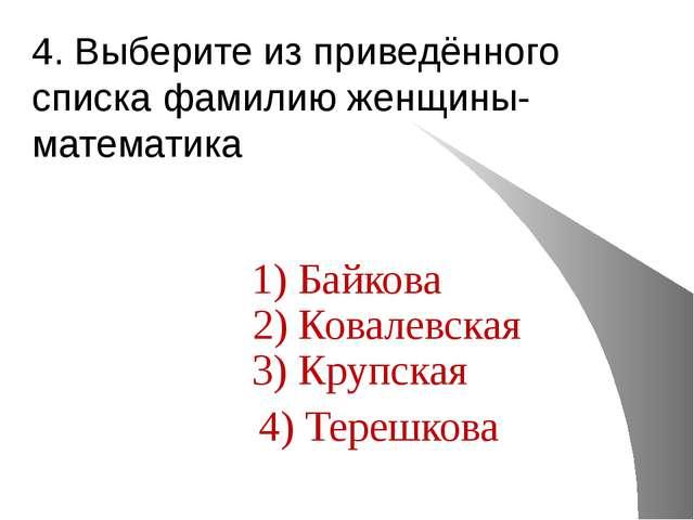 4. Выберите из приведённого списка фамилию женщины-математика 1) Байкова 2) К...