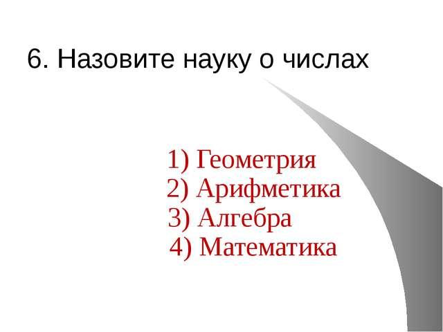 6. Назовите науку о числах 1) Геометрия 2) Арифметика 3) Алгебра 4) Математика