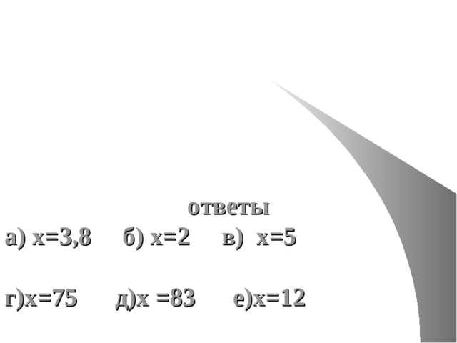 ответы а) х=3,8 б) х=2 в) х=5 г)х=75 д)х =83 е)х=12