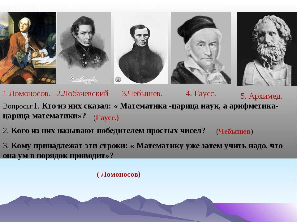1 тур.Серия «Великие математики»Каждой команде по одному вопросу 1 Ломоносов....