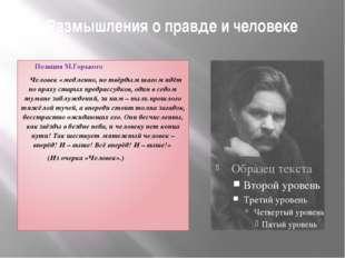 Размышления о правде и человеке Позиция М.Горького Человек «медленно, но твёр