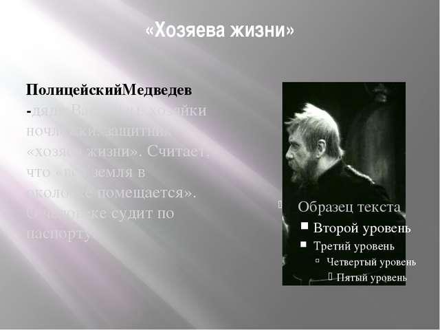 «Хозяева жизни» ПолицейскийМедведев -дядя Василисы, хозяйки ночлежки, защитни...