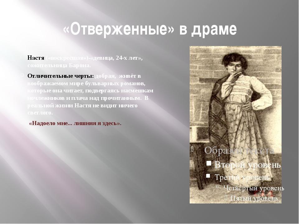 «Отверженные» в драме Настя («воскресшая»)-«девица, 24-х лет», сожительница Б...