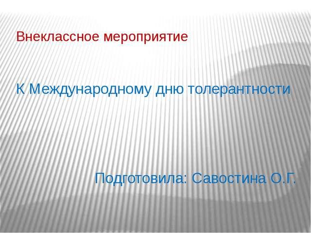 К Международному дню толерантности Подготовила: Савостина О.Г. Внеклассное ме...