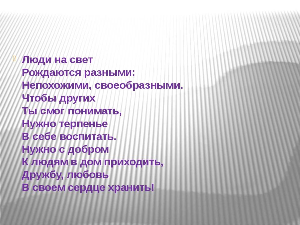 Люди на свет Рождаются разными: Непохожими, своеобразными. Чтобы других Ты с...