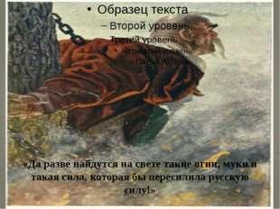 «Да разве найдутся на свете такие огни, муки и такая сила, которая бы пересил