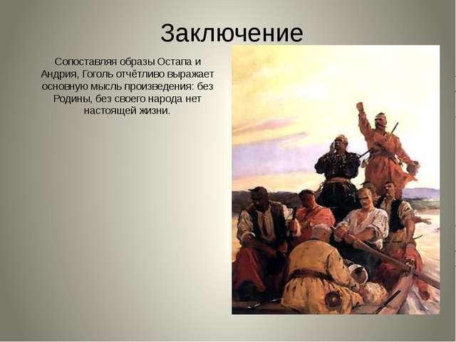 Заключение Сопоставляя образы Остапа и Андрия, Гоголь отчётливо выражает осно...