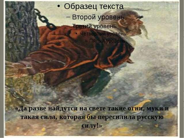 «Да разве найдутся на свете такие огни, муки и такая сила, которая бы пересил...