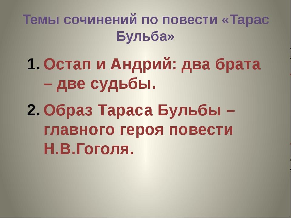 Темы сочинений по повести «Тарас Бульба» Остап и Андрий: два брата – две судь...