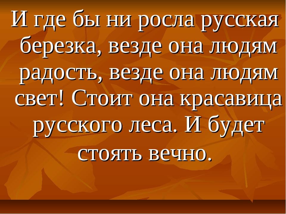 И где бы ни росла русская березка, везде она людям радость, везде она людям...