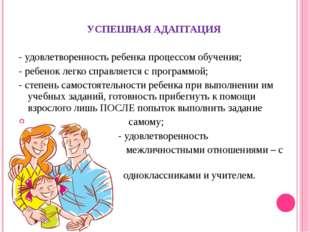 УСПЕШНАЯ АДАПТАЦИЯ - удовлетворенность ребенка процессом обучения; - ребенок