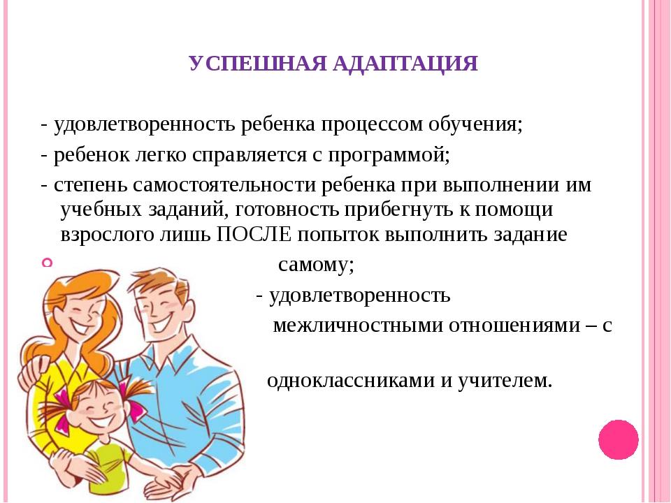 УСПЕШНАЯ АДАПТАЦИЯ - удовлетворенность ребенка процессом обучения; - ребенок...
