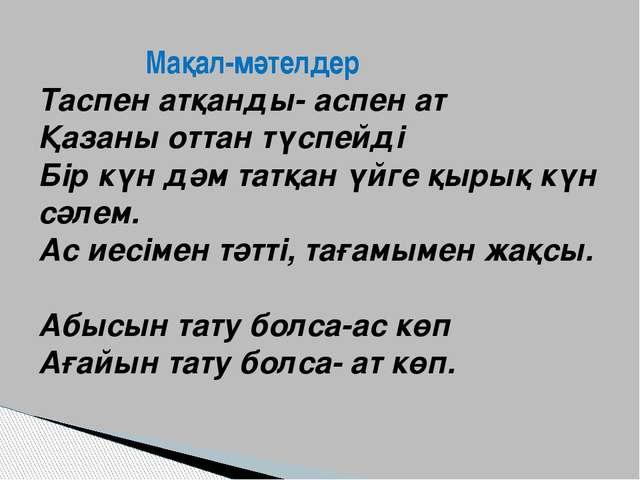 Мақал-мәтелдер Таспен атқанды- аспен ат Қазаны оттан түспейді Бір күн дәм та...