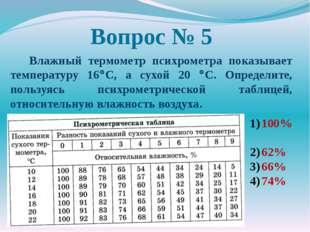 Вопрос № 5 Влажный термометр психрометра показывает температуру 16C, а сухой