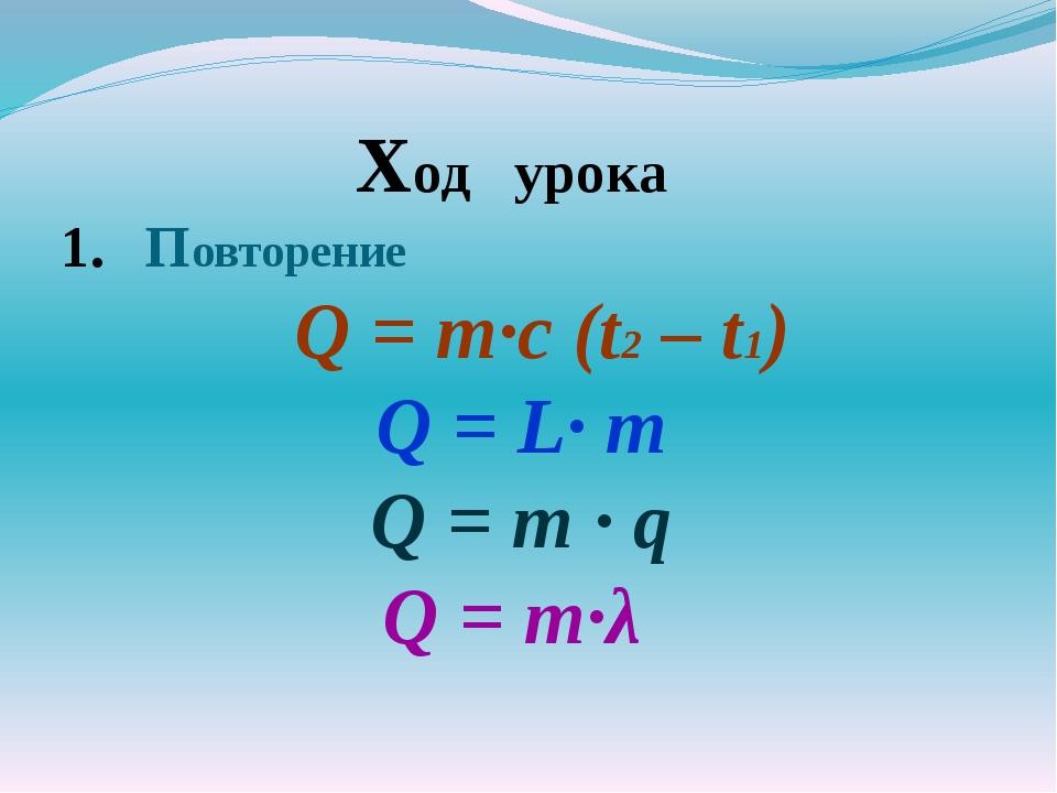 Ход урока Повторение Q = m·с (t2 – t1) Q = L· m Q = m · q Q = m·λ