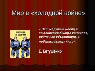 Мир в «холодной войне» « Наш медовый месяц с союзниками быстро кончился, вой