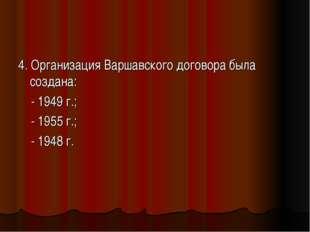 4. Организация Варшавского договора была создана: - 1949 г.; - 1955 г.; - 194