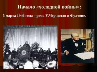 Начало «холодной войны»: 5 марта 1946 года – речь У.Черчилля в Фултоне.