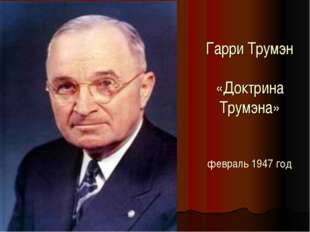 Гарри Трумэн «Доктрина Трумэна» февраль 1947 год
