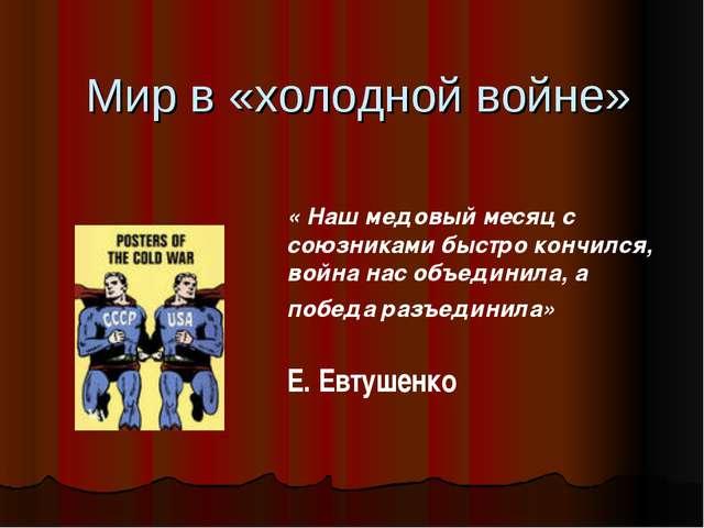 Мир в «холодной войне» « Наш медовый месяц с союзниками быстро кончился, вой...